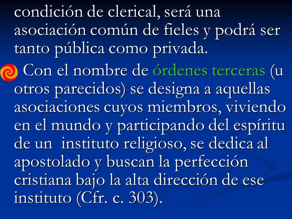 condición de clerical, será una asociación común de fieles y podrá ser tanto pública como privada.