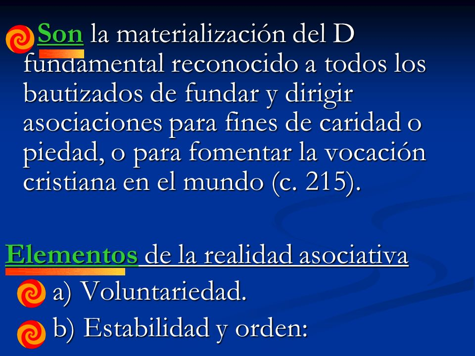 Son la materialización del D fundamental reconocido a todos los bautizados de fundar y dirigir asociaciones para fines de caridad o piedad, o para fomentar la vocación cristiana en el mundo (c.