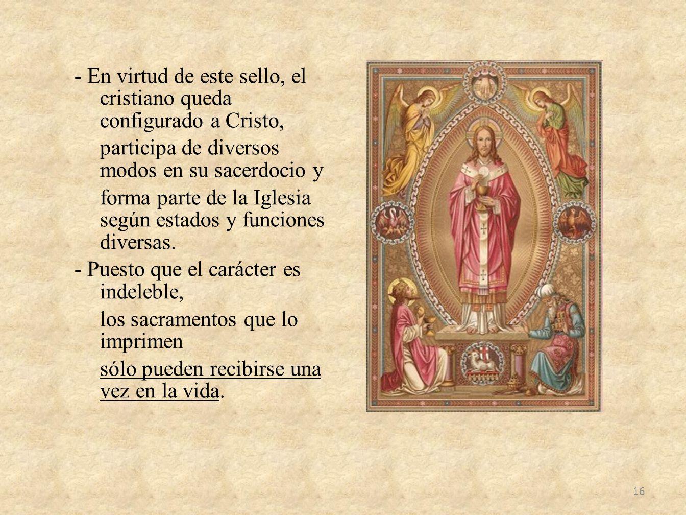 - En virtud de este sello, el cristiano queda configurado a Cristo, participa de diversos modos en su sacerdocio y forma parte de la Iglesia según est