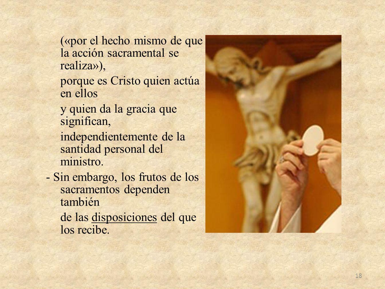 («por el hecho mismo de que la acción sacramental se realiza»), porque es Cristo quien actúa en ellos y quien da la gracia que significan, independien