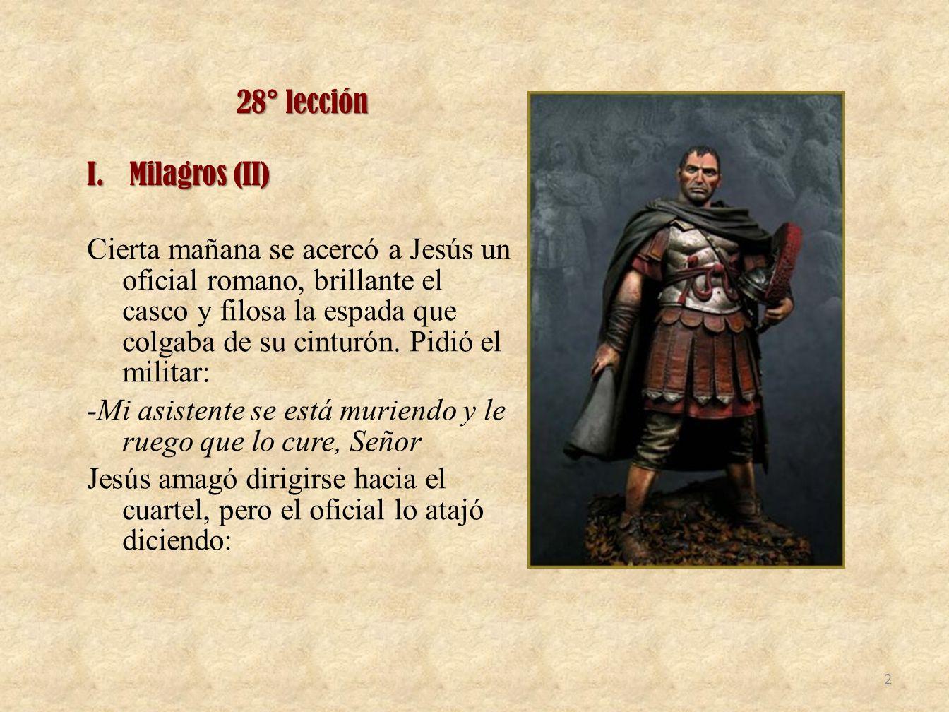 28° lección I.Milagros (II) Cierta mañana se acercó a Jesús un oficial romano, brillante el casco y filosa la espada que colgaba de su cinturón. Pidió
