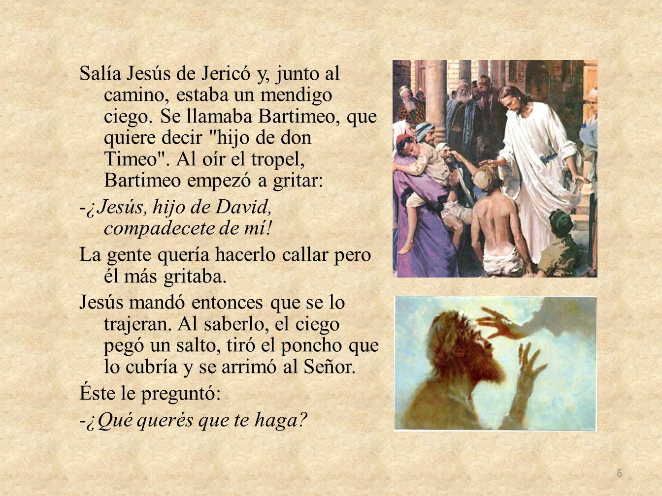 Salía Jesús de Jericó y, junto al camino, estaba un mendigo ciego. Se llamaba Bartimeo, que quiere decir