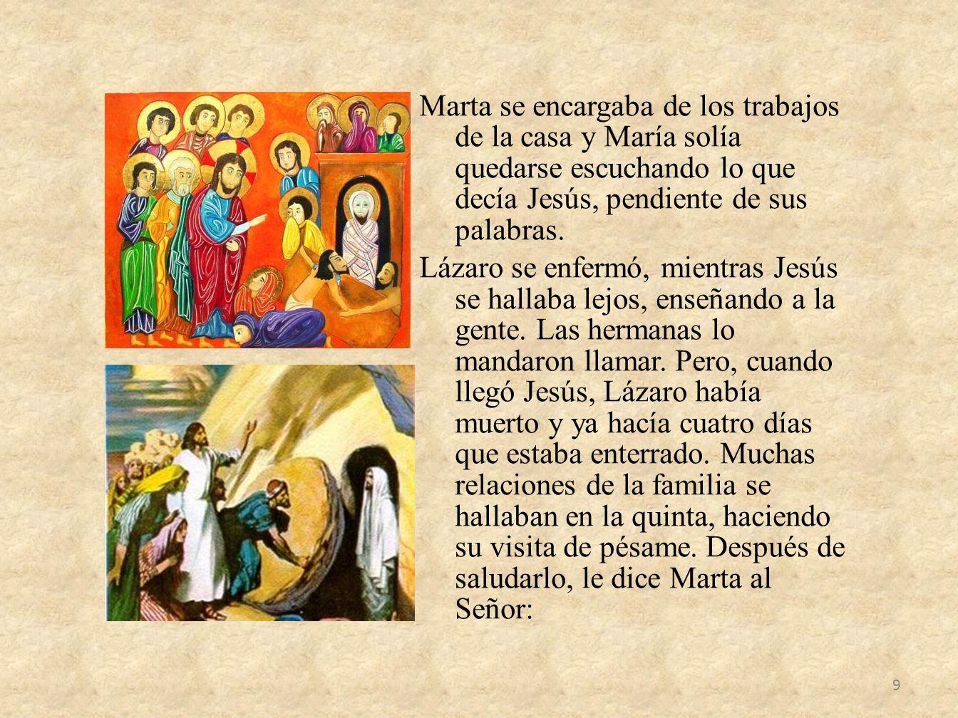 Marta se encargaba de los trabajos de la casa y María solía quedarse escuchando lo que decía Jesús, pendiente de sus palabras. Lázaro se enfermó, mien