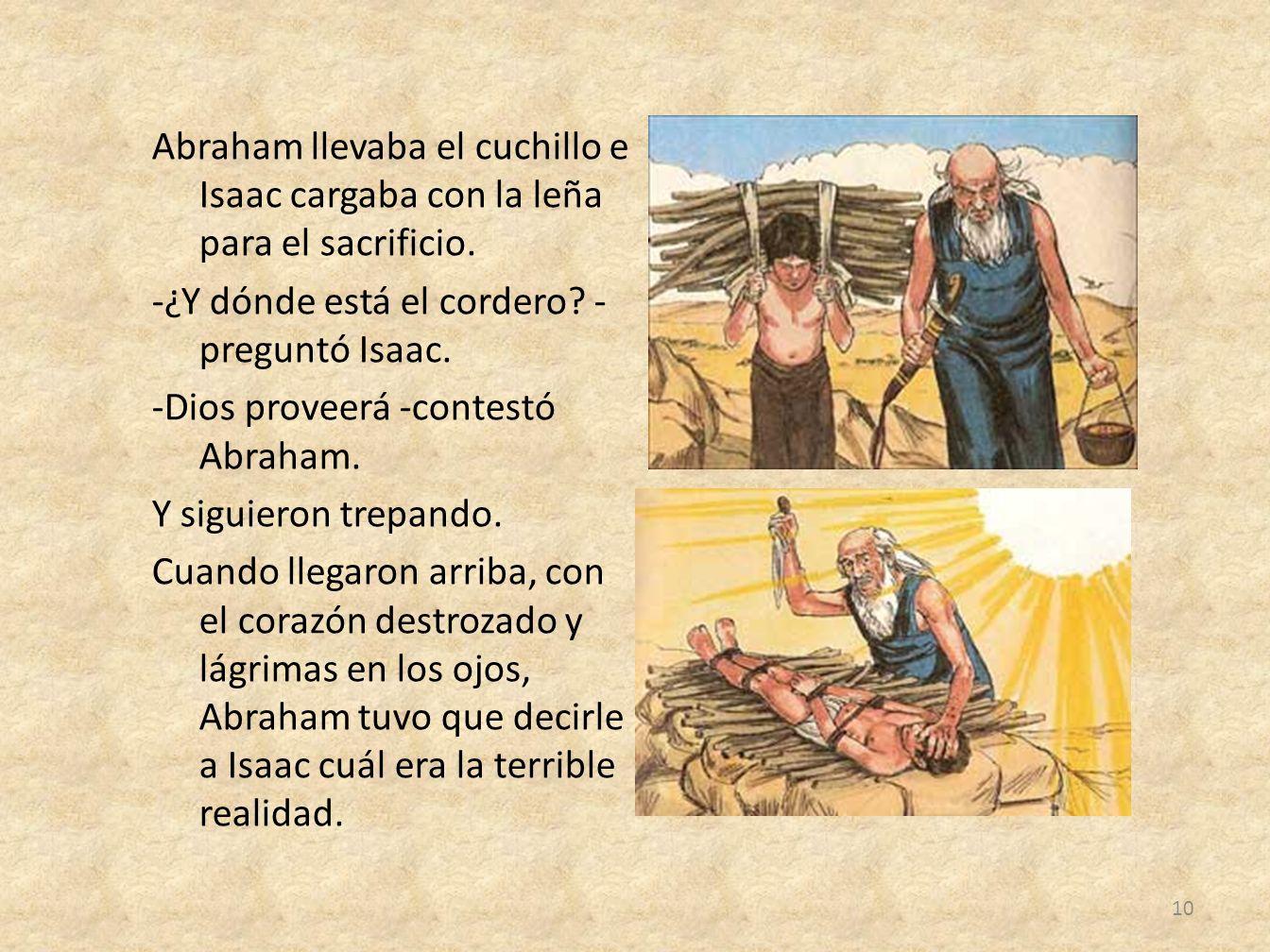 Abraham llevaba el cuchillo e Isaac cargaba con la leña para el sacrificio. -¿Y dónde está el cordero? - preguntó Isaac. -Dios proveerá -contestó Abra