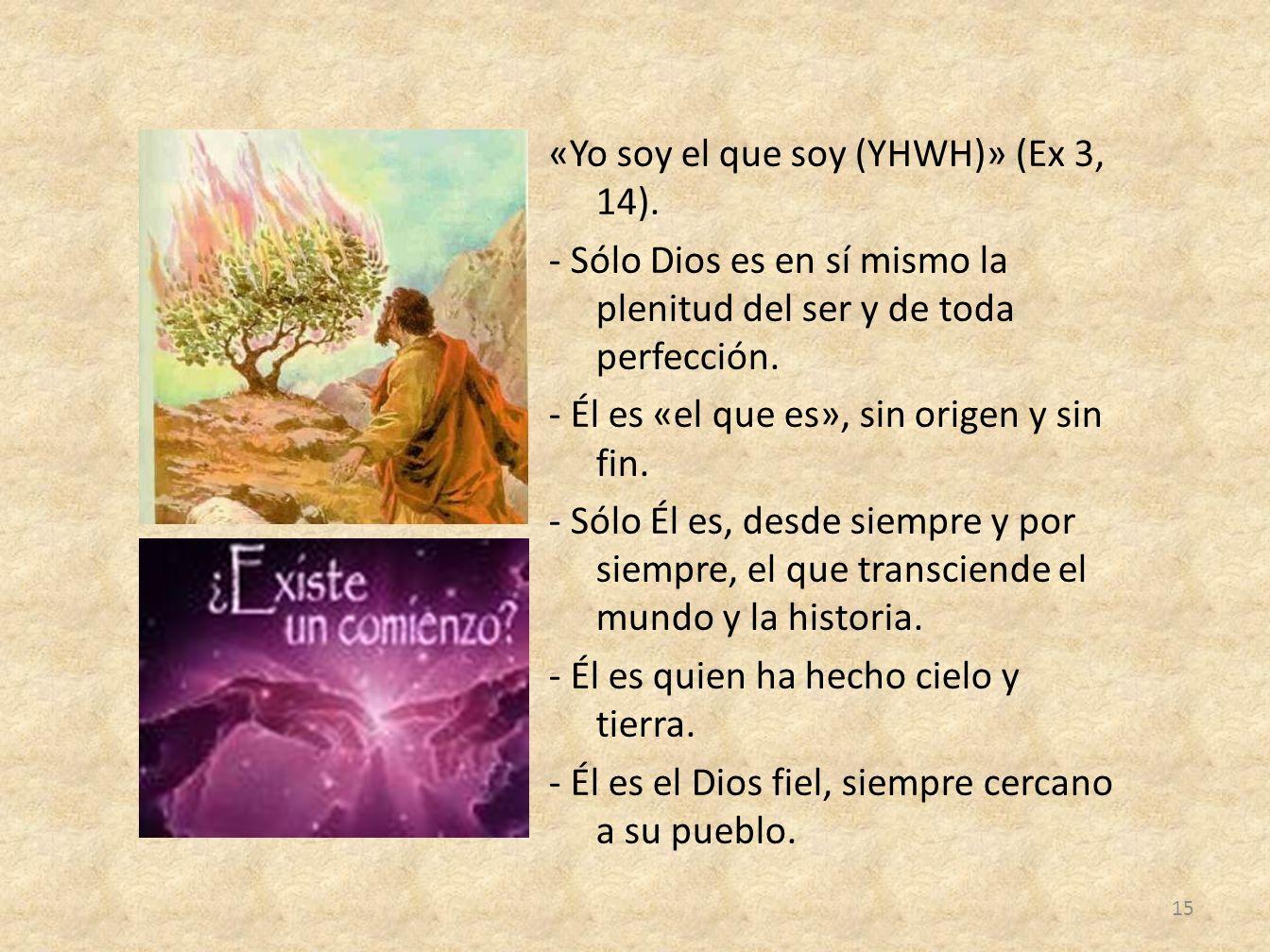 «Yo soy el que soy (YHWH)» (Ex 3, 14). - Sólo Dios es en sí mismo la plenitud del ser y de toda perfección. - Él es «el que es», sin origen y sin fin.