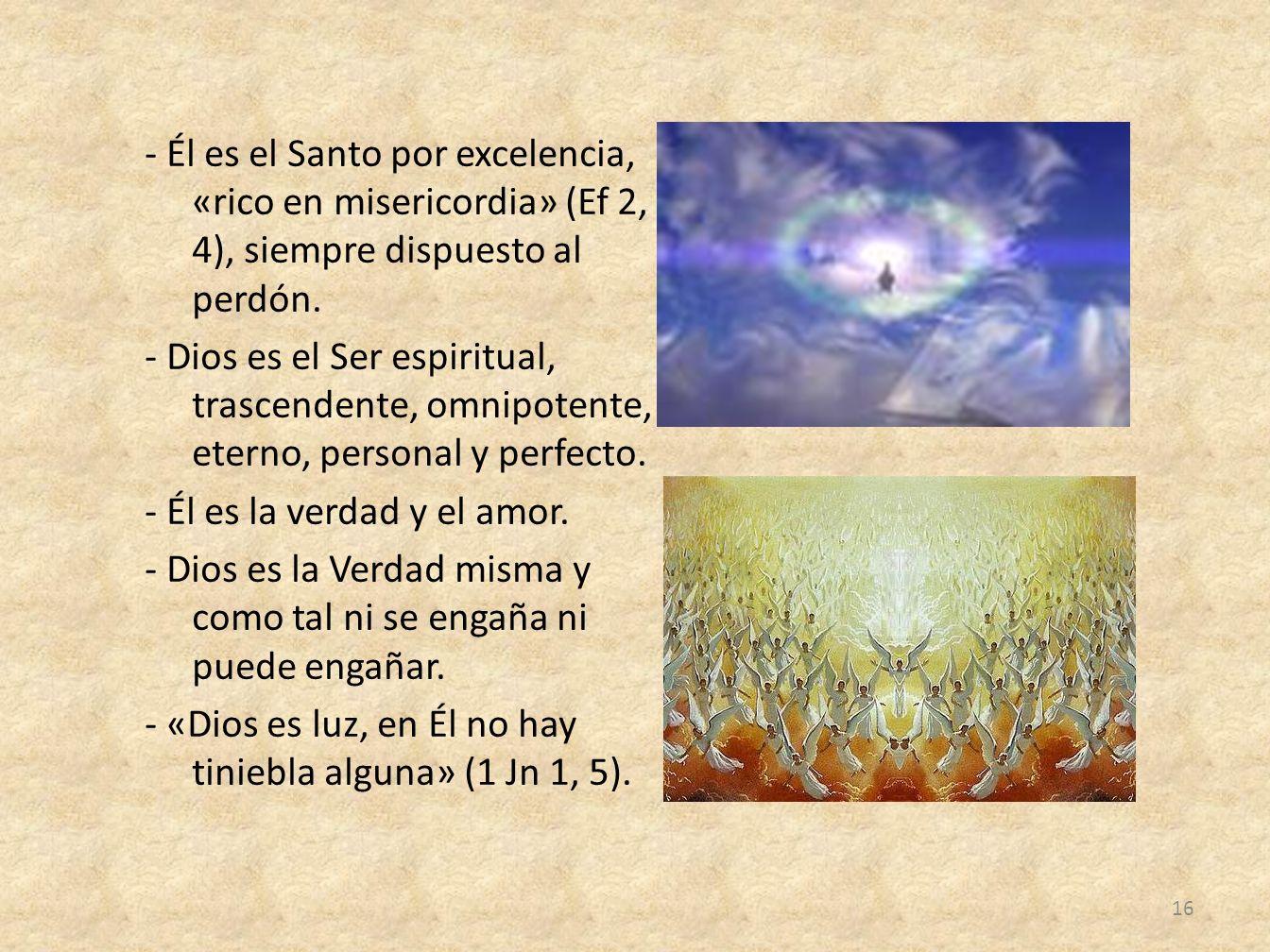- Él es el Santo por excelencia, «rico en misericordia» (Ef 2, 4), siempre dispuesto al perdón. - Dios es el Ser espiritual, trascendente, omnipotente