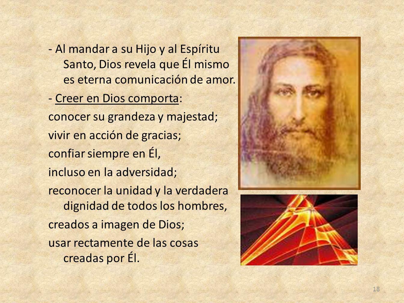 - Al mandar a su Hijo y al Espíritu Santo, Dios revela que Él mismo es eterna comunicación de amor. - Creer en Dios comporta: conocer su grandeza y ma