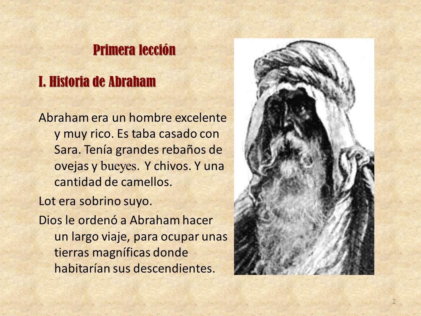 Primera lección I. Historia de Abraham I. Historia de Abraham Abraham era un hombre excelente y muy rico. Es taba casado con Sara. Tenía grandes rebañ