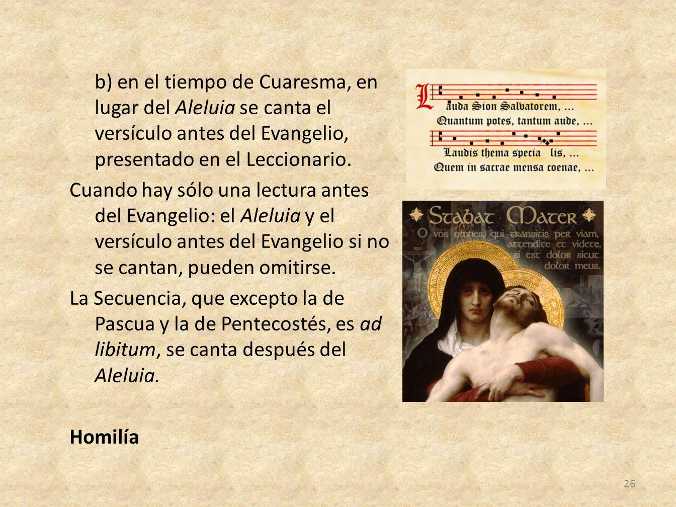b) en el tiempo de Cuaresma, en lugar del Aleluia se canta el versículo antes del Evangelio, presentado en el Leccionario. Cuando hay sólo una lectura