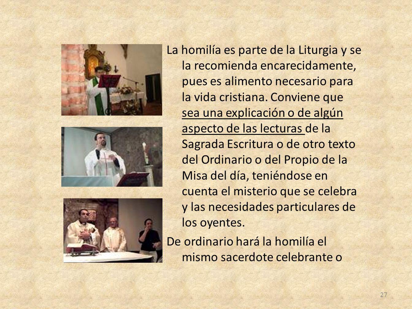 La homilía es parte de la Liturgia y se la recomienda encarecidamente, pues es alimento necesario para la vida cristiana. Conviene que sea una explica