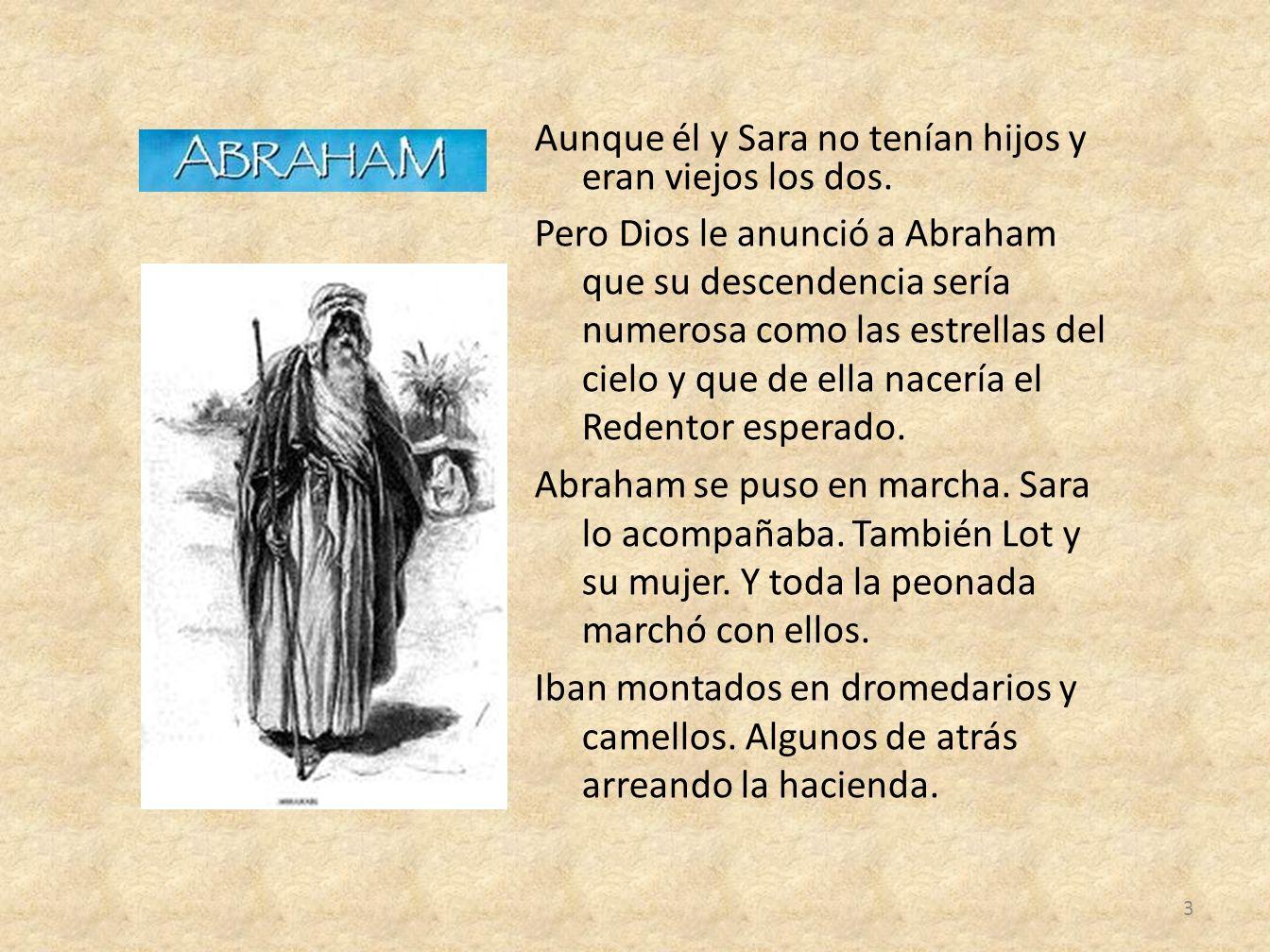 Aunque él y Sara no tenían hijos y eran viejos los dos. Pero Dios le anunció a Abraham que su descendencia sería numerosa como las estrellas del cielo