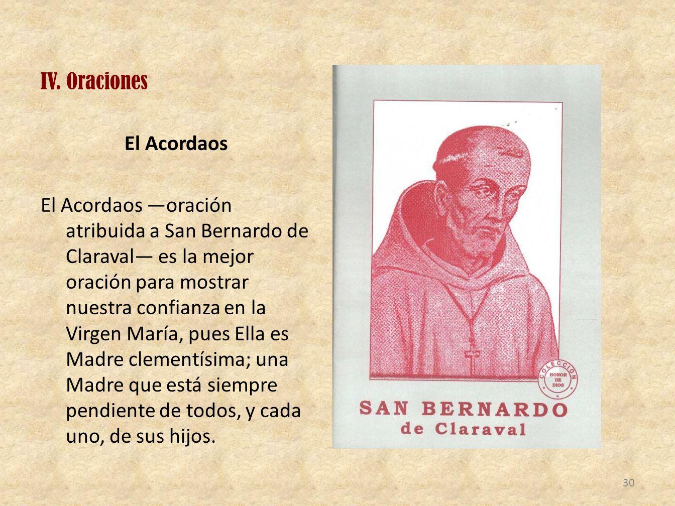 IV. Oraciones El Acordaos El Acordaos oración atribuida a San Bernardo de Claraval es la mejor oración para mostrar nuestra confianza en la Virgen Mar