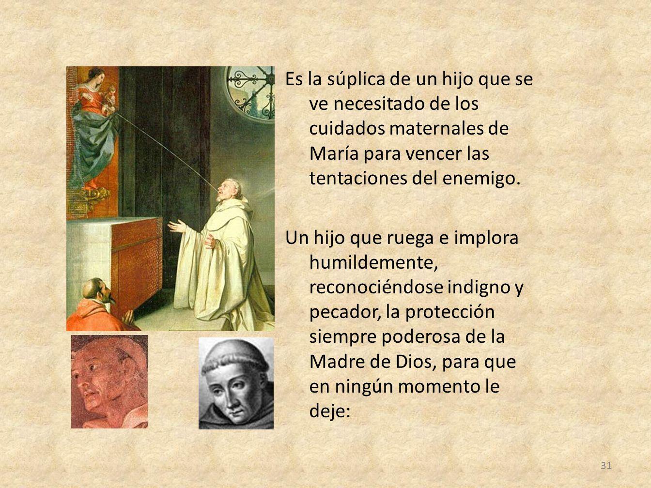 Es la súplica de un hijo que se ve necesitado de los cuidados maternales de María para vencer las tentaciones del enemigo. Un hijo que ruega e implora