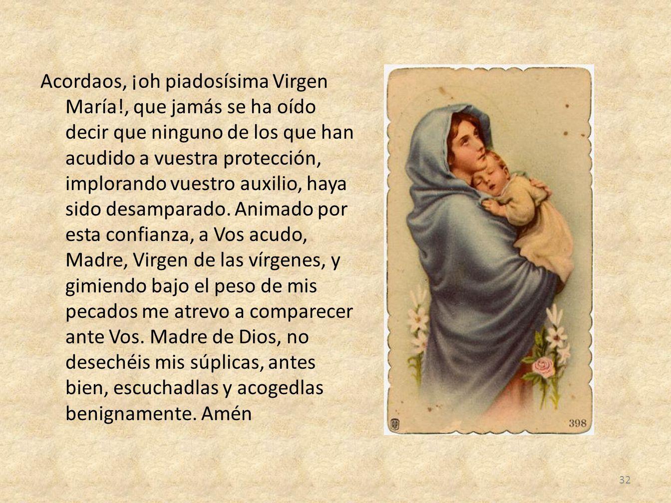 Acordaos, ¡oh piadosísima Virgen María!, que jamás se ha oído decir que ninguno de los que han acudido a vuestra protección, implorando vuestro auxili