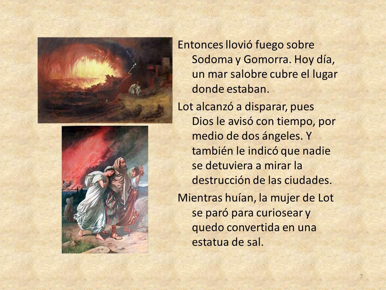 Entonces llovió fuego sobre Sodoma y Gomorra. Hoy día, un mar salobre cubre el lugar donde estaban. Lot alcanzó a disparar, pues Dios le avisó con tie