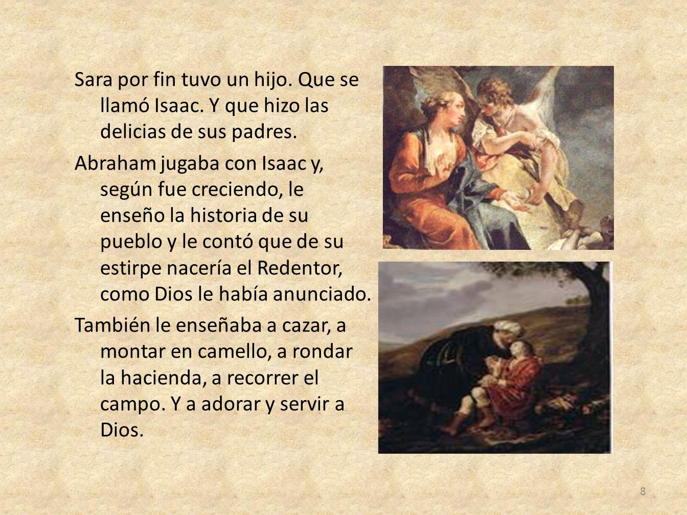 Sara por fin tuvo un hijo. Que se llamó Isaac. Y que hizo las delicias de sus padres. Abraham jugaba con Isaac y, según fue creciendo, le enseño la hi