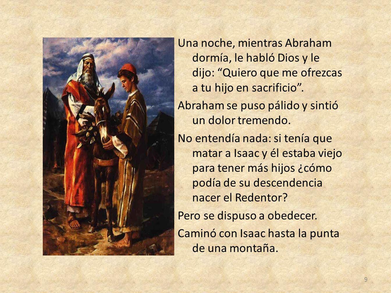 Una noche, mientras Abraham dormía, le habló Dios y le dijo: Quiero que me ofrezcas a tu hijo en sacrificio. Abraham se puso pálido y sintió un dolor
