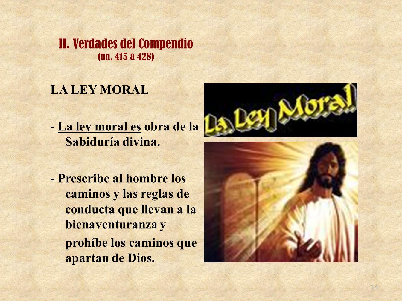 II. Verdades del Compendio (nn. 415 a 428) LA LEY MORAL - La ley moral es obra de la Sabiduría divina. - Prescribe al hombre los caminos y las reglas