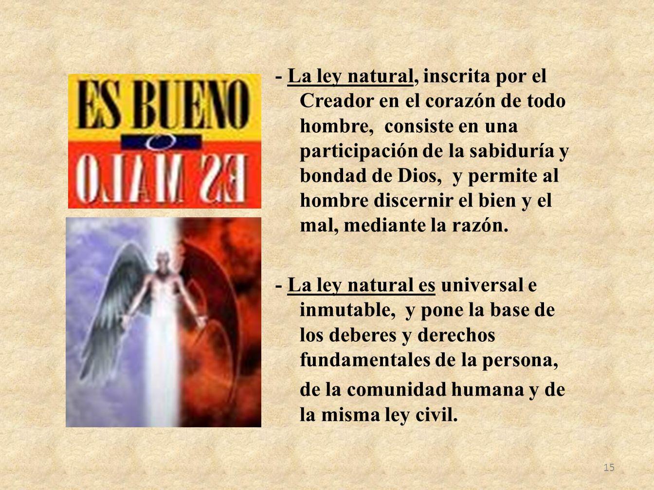 - La ley natural, inscrita por el Creador en el corazón de todo hombre, consiste en una participación de la sabiduría y bondad de Dios, y permite al h