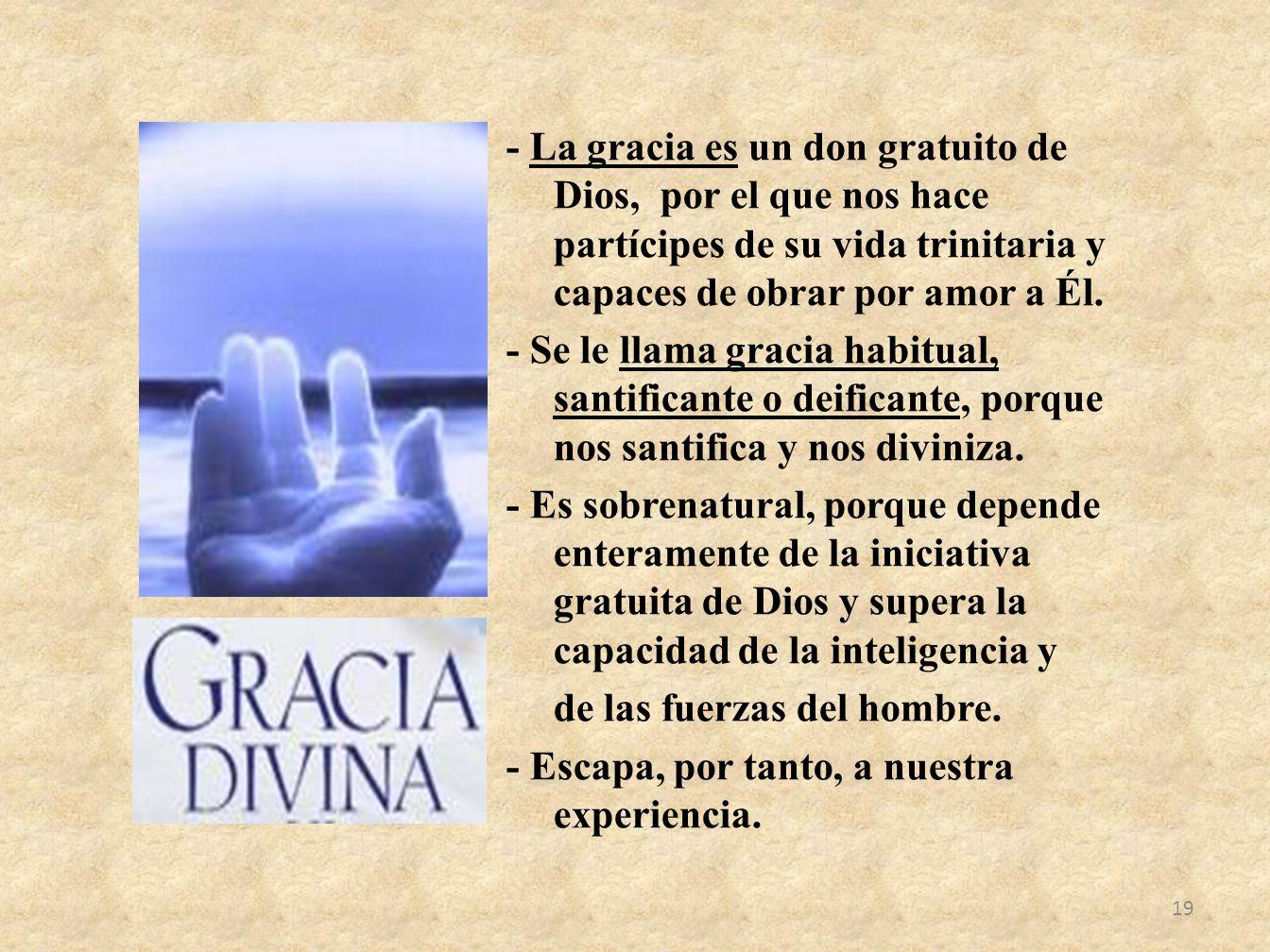 - La gracia es un don gratuito de Dios, por el que nos hace partícipes de su vida trinitaria y capaces de obrar por amor a Él. - Se le llama gracia ha