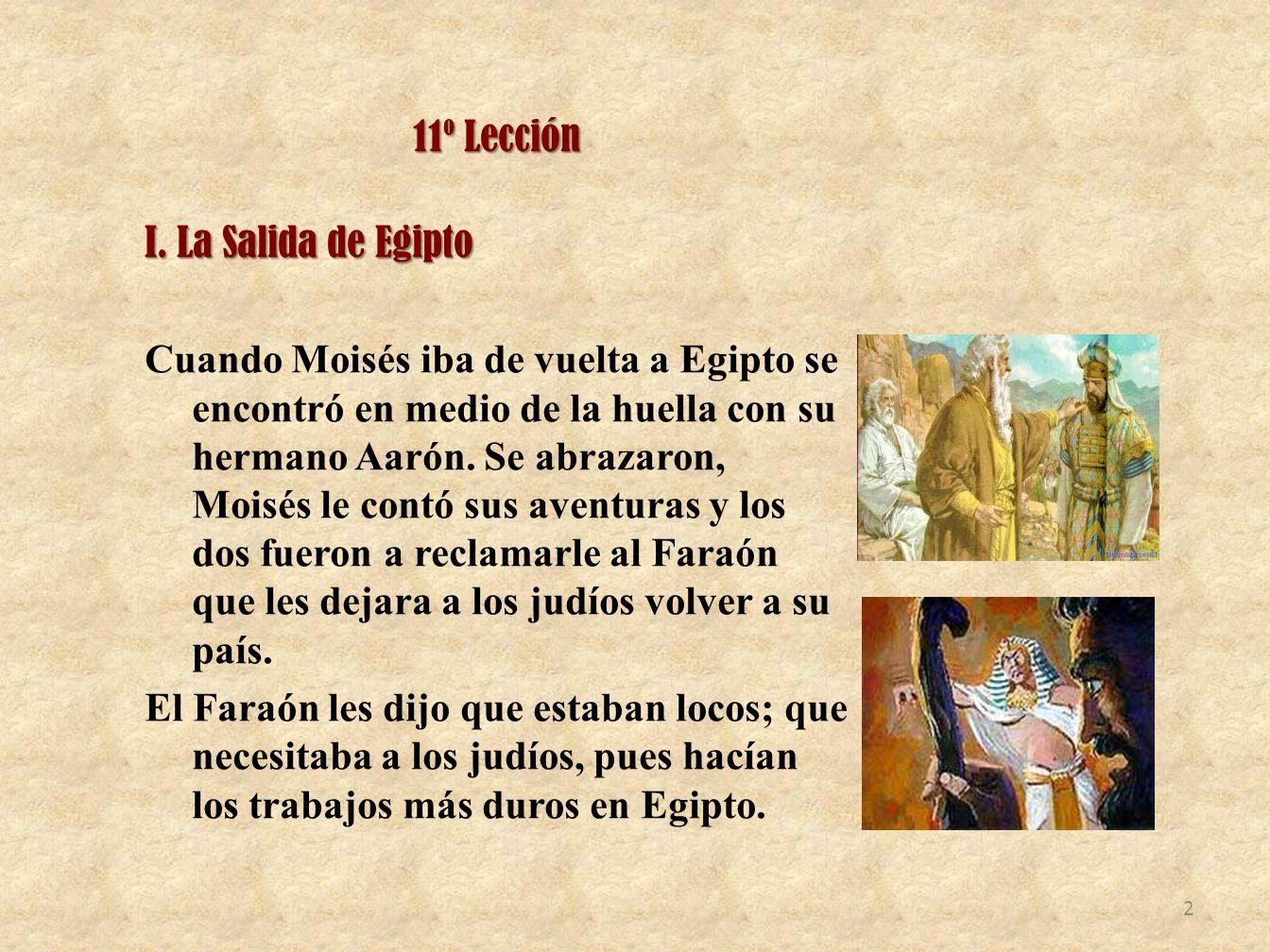 11º Lección I.La Salida de Egipto I. La Salida de Egipto Cuando Moisés iba de vuelta a Egipto se encontró en medio de la huella con su hermano Aarón.