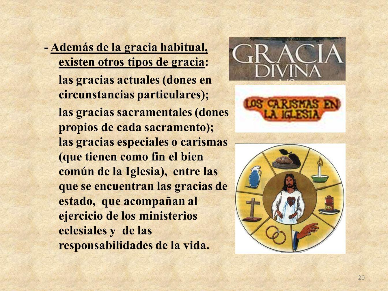 - Además de la gracia habitual, existen otros tipos de gracia: las gracias actuales (dones en circunstancias particulares); las gracias sacramentales
