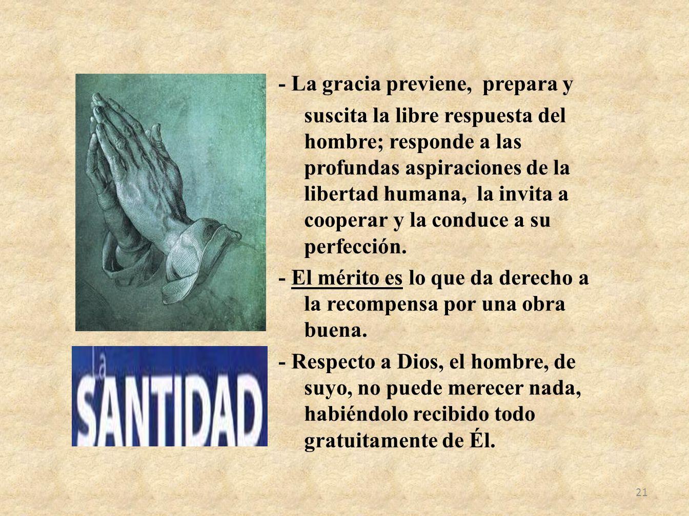 - La gracia previene, prepara y suscita la libre respuesta del hombre; responde a las profundas aspiraciones de la libertad humana, la invita a cooper