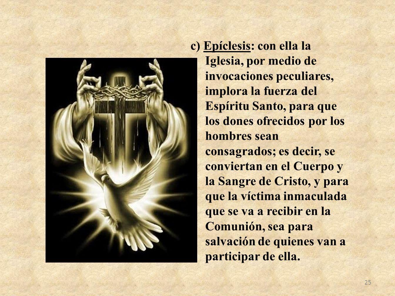 c) Epíclesis: con ella la Iglesia, por medio de invocaciones peculiares, implora la fuerza del Espíritu Santo, para que los dones ofrecidos por los ho