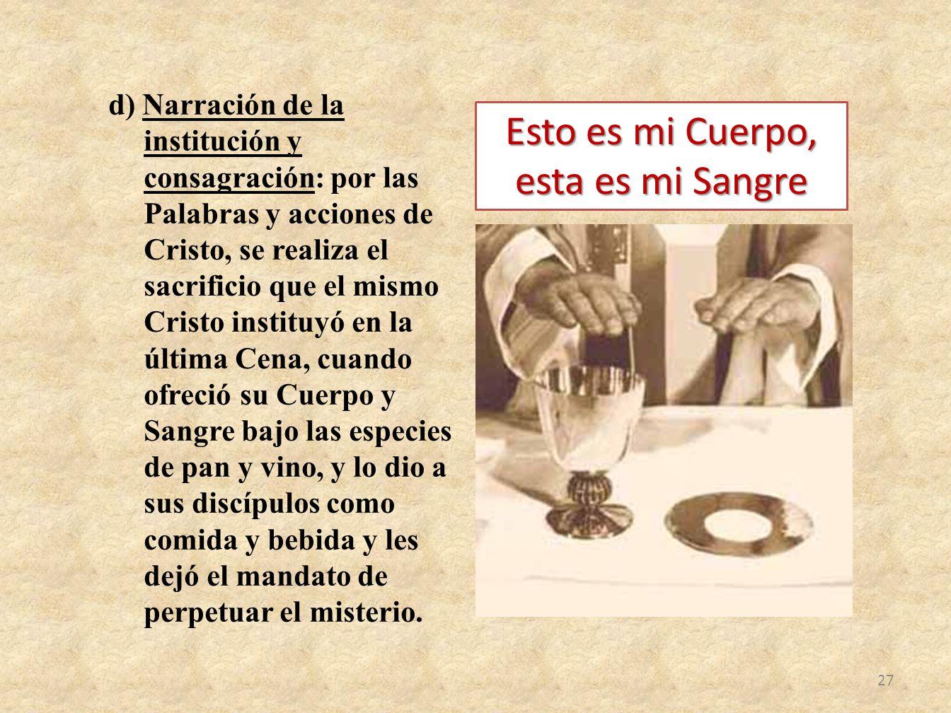 d) Narración de la institución y consagración: por las Palabras y acciones de Cristo, se realiza el sacrificio que el mismo Cristo instituyó en la últ