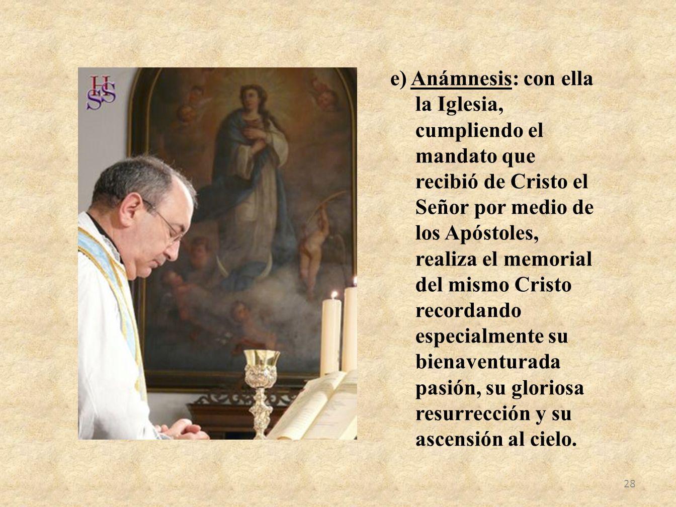 e) Anámnesis: con ella la Iglesia, cumpliendo el mandato que recibió de Cristo el Señor por medio de los Apóstoles, realiza el memorial del mismo Cris
