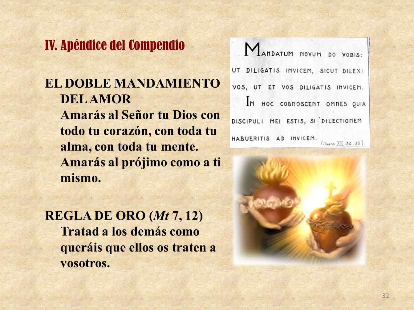 IV. Apéndice del Compendio EL DOBLE MANDAMIENTO DEL AMOR Amarás al Señor tu Dios con todo tu corazón, con toda tu alma, con toda tu mente. Amarás al p
