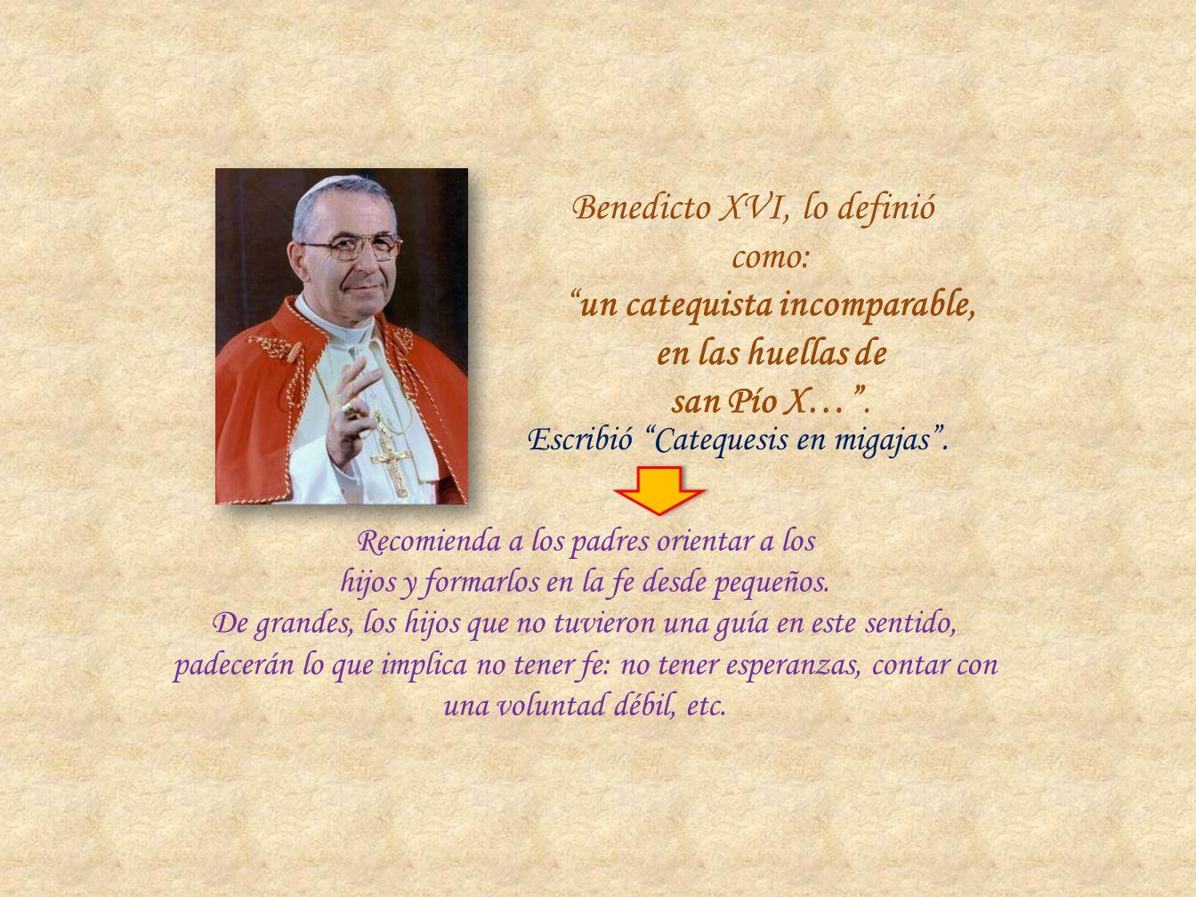 Benedicto XVI, lo definió como:un catequista incomparable, en las huellas de san Pío X…. Escribió Catequesis en migajas. Recomienda a los padres orien
