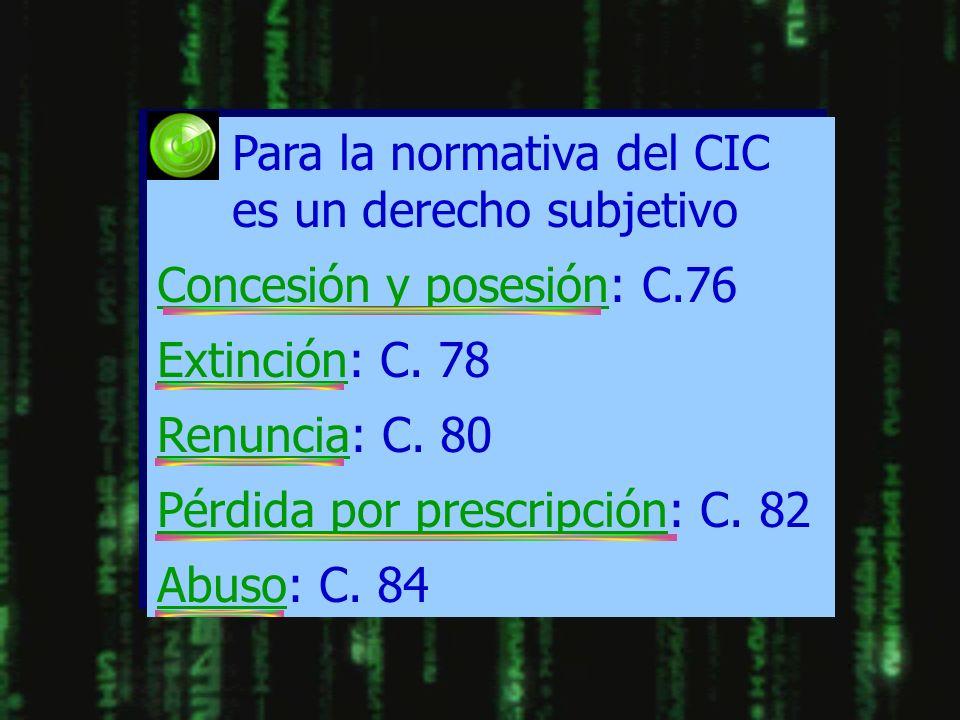 Para la normativa del CIC es un derecho subjetivo Concesión y posesión: C.76 Extinción: C. 78 Renuncia: C. 80 Pérdida por prescripción: C. 82 Abuso: C