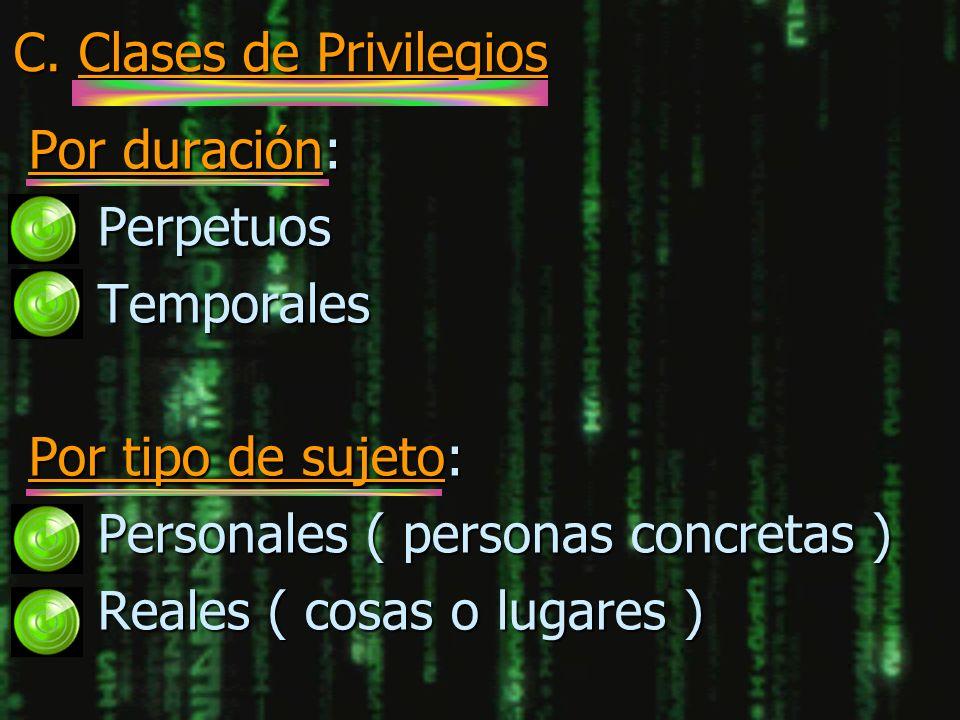 C. Clases de Privilegios Por duración: n Perpetuos n Temporales Por tipo de sujeto: n Personales ( personas concretas ) n Reales ( cosas o lugares )