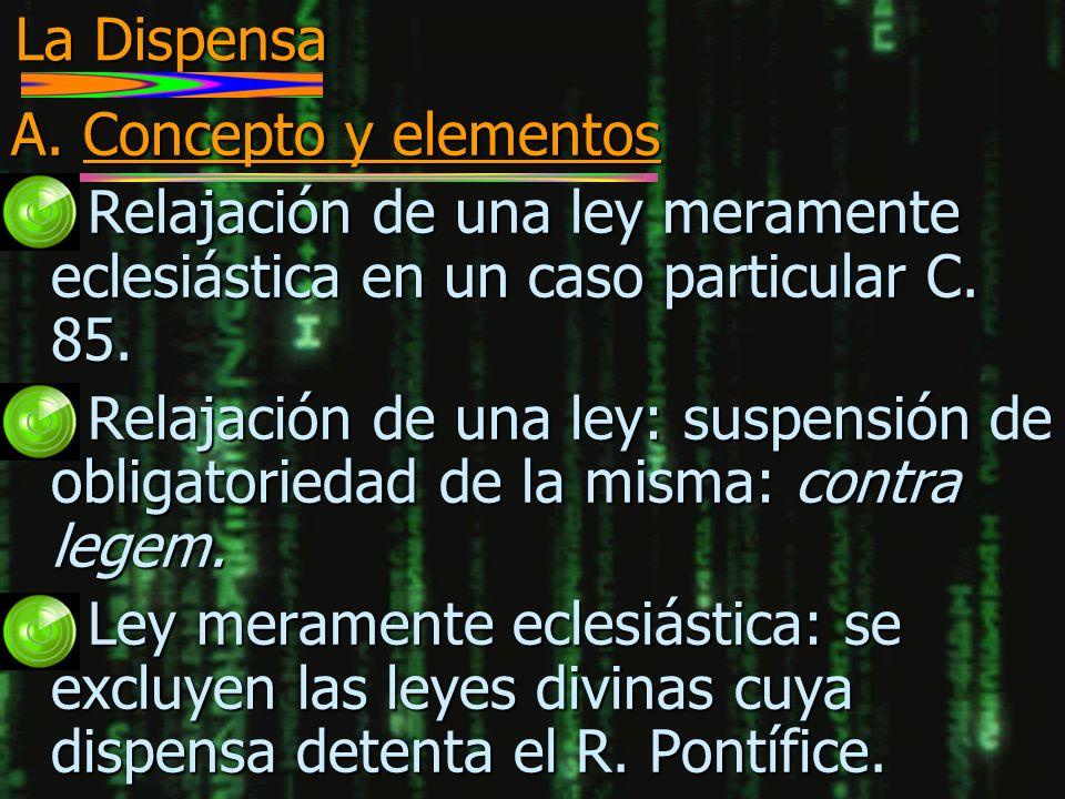 La Dispensa A. Concepto y elementos n Relajación de una ley meramente eclesiástica en un caso particular C. 85. n Relajación de una ley: suspensión de