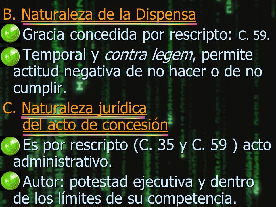 B. Naturaleza de la Dispensa n Gracia concedida por rescripto: C. 59. n Temporal y contra legem, permite actitud negativa de no hacer o de no cumplir.