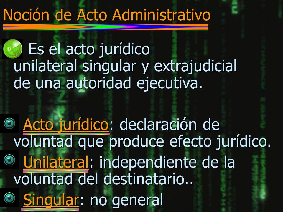 Noción de Acto Administrativo n Es el acto jurídico unilateral singular y extrajudicial de una autoridad ejecutiva. n Acto jurídico: declaración de vo