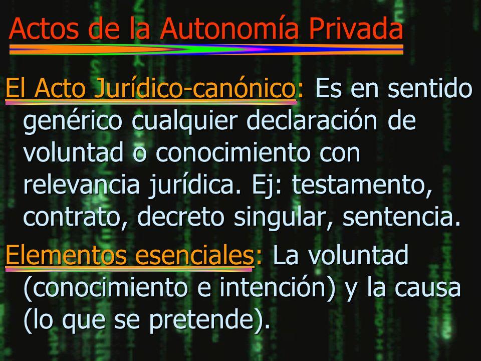 Actos de la Autonomía Privada El Acto Jurídico-canónico: Es en sentido genérico cualquier declaración de voluntad o conocimiento con relevancia jurídi