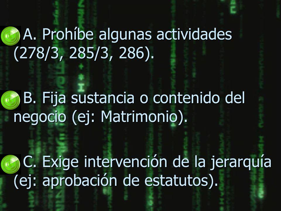 n A. Prohíbe algunas actividades (278/3, 285/3, 286). n B. Fija sustancia o contenido del negocio (ej: Matrimonio). n C. Exige intervención de la jera