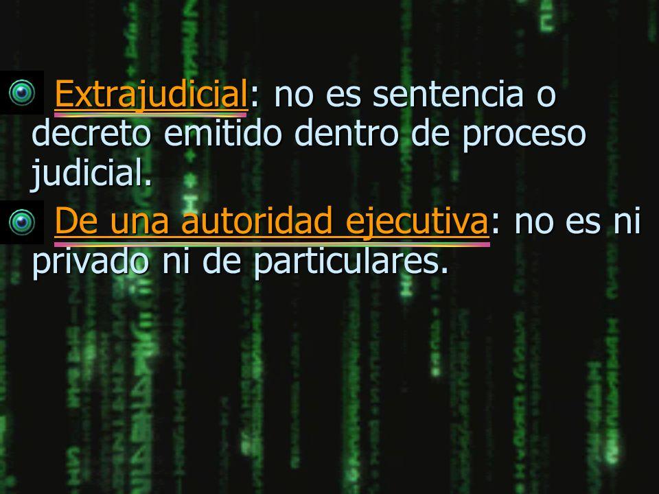 n Extrajudicial: no es sentencia o decreto emitido dentro de proceso judicial. n De una autoridad ejecutiva: no es ni privado ni de particulares.