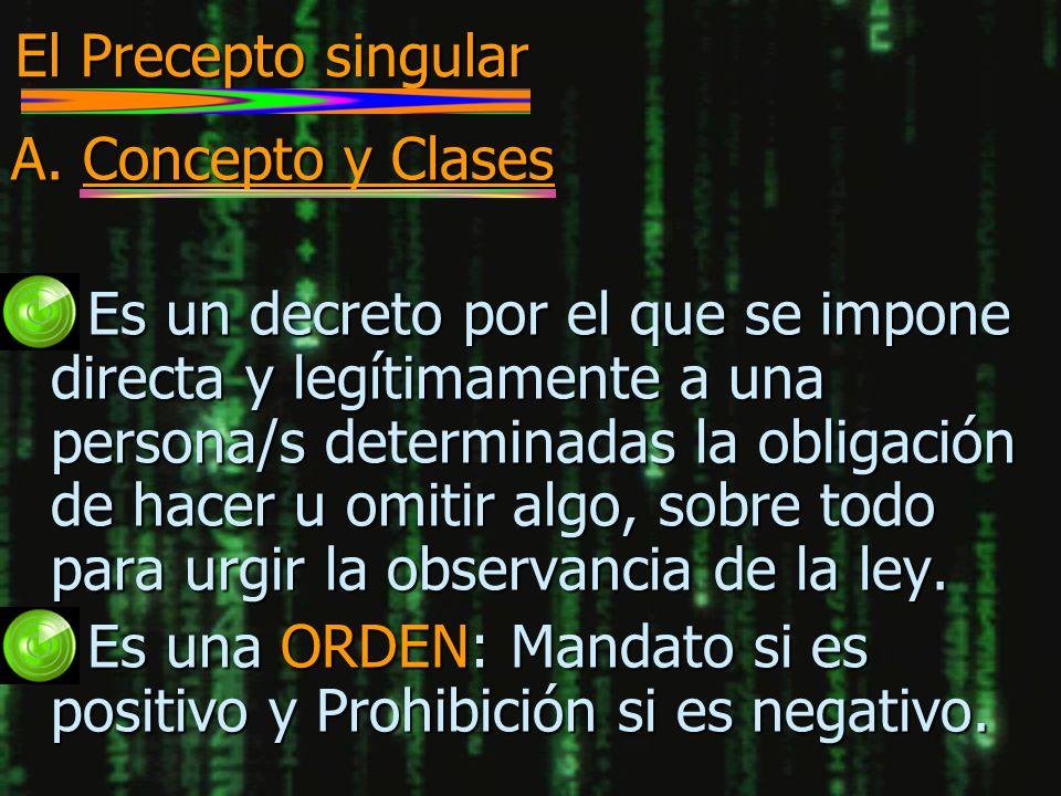 El Precepto singular A. Concepto y Clases n Es un decreto por el que se impone directa y legítimamente a una persona/s determinadas la obligación de h