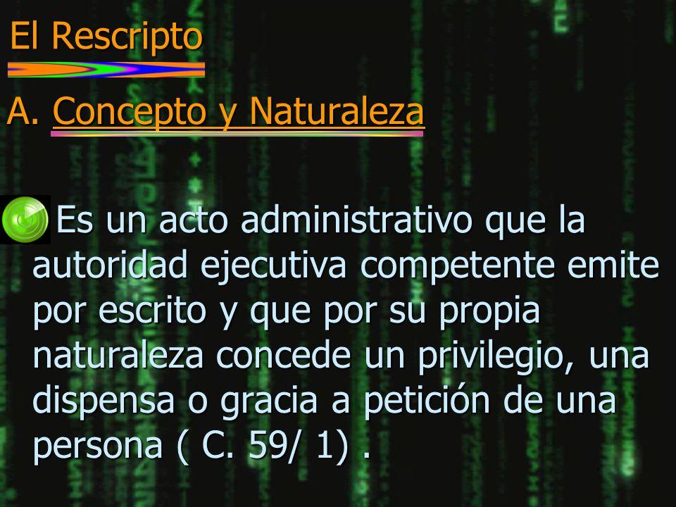 El Rescripto A. Concepto y Naturaleza n Es un acto administrativo que la autoridad ejecutiva competente emite por escrito y que por su propia naturale