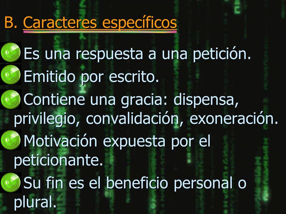 B. Caracteres específicos n Es una respuesta a una petición. n Emitido por escrito. n Contiene una gracia: dispensa, privilegio, convalidación, exoner