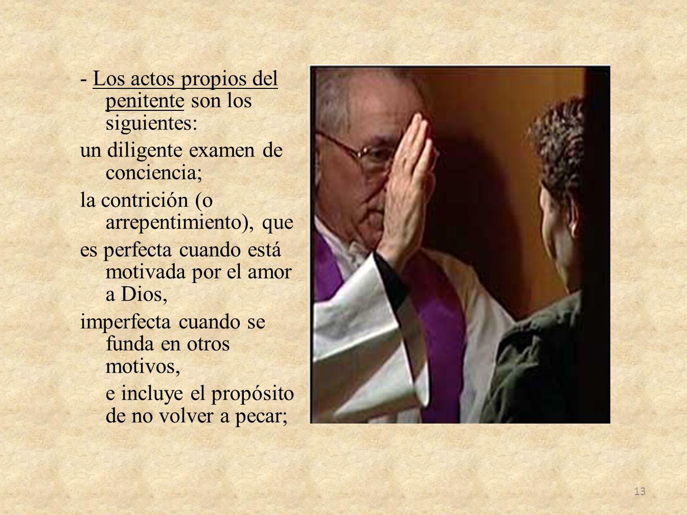 - Los actos propios del penitente son los siguientes: un diligente examen de conciencia; la contrición (o arrepentimiento), que es perfecta cuando est