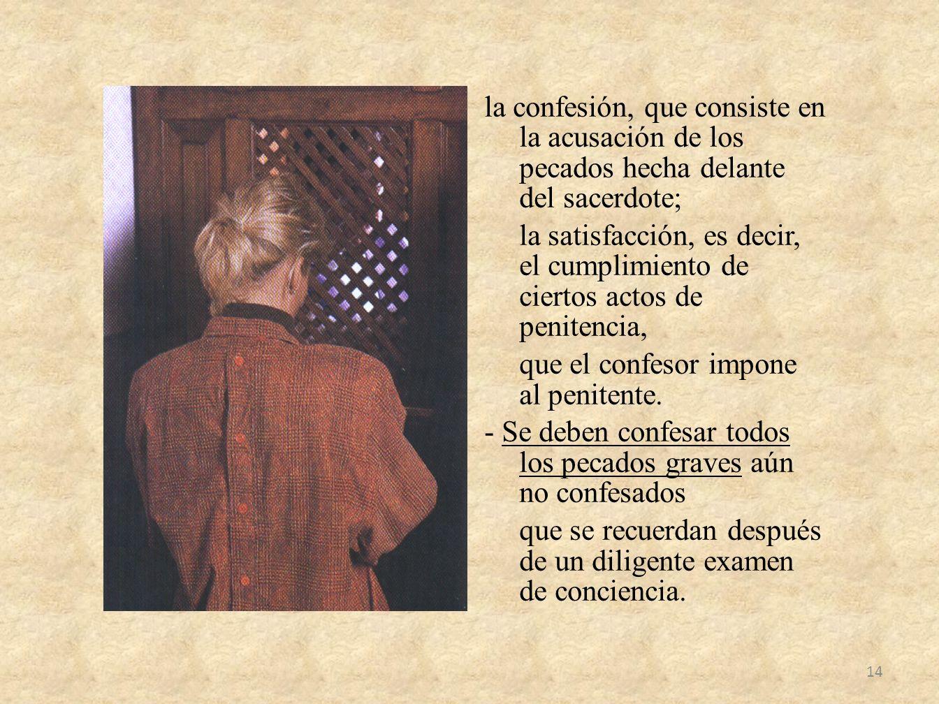 la confesión, que consiste en la acusación de los pecados hecha delante del sacerdote; la satisfacción, es decir, el cumplimiento de ciertos actos de