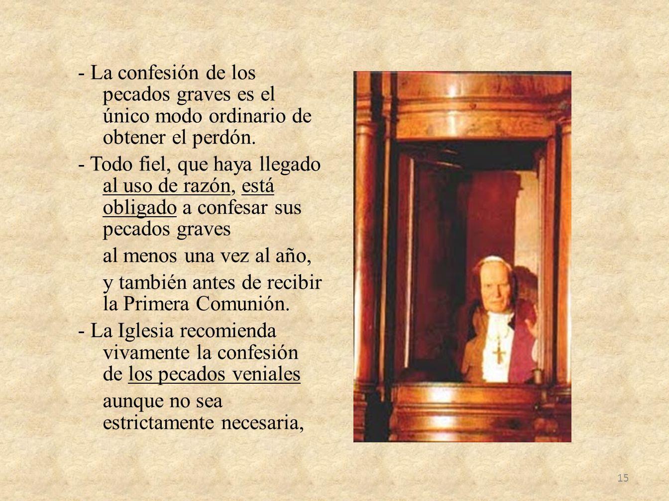 - La confesión de los pecados graves es el único modo ordinario de obtener el perdón. - Todo fiel, que haya llegado al uso de razón, está obligado a c