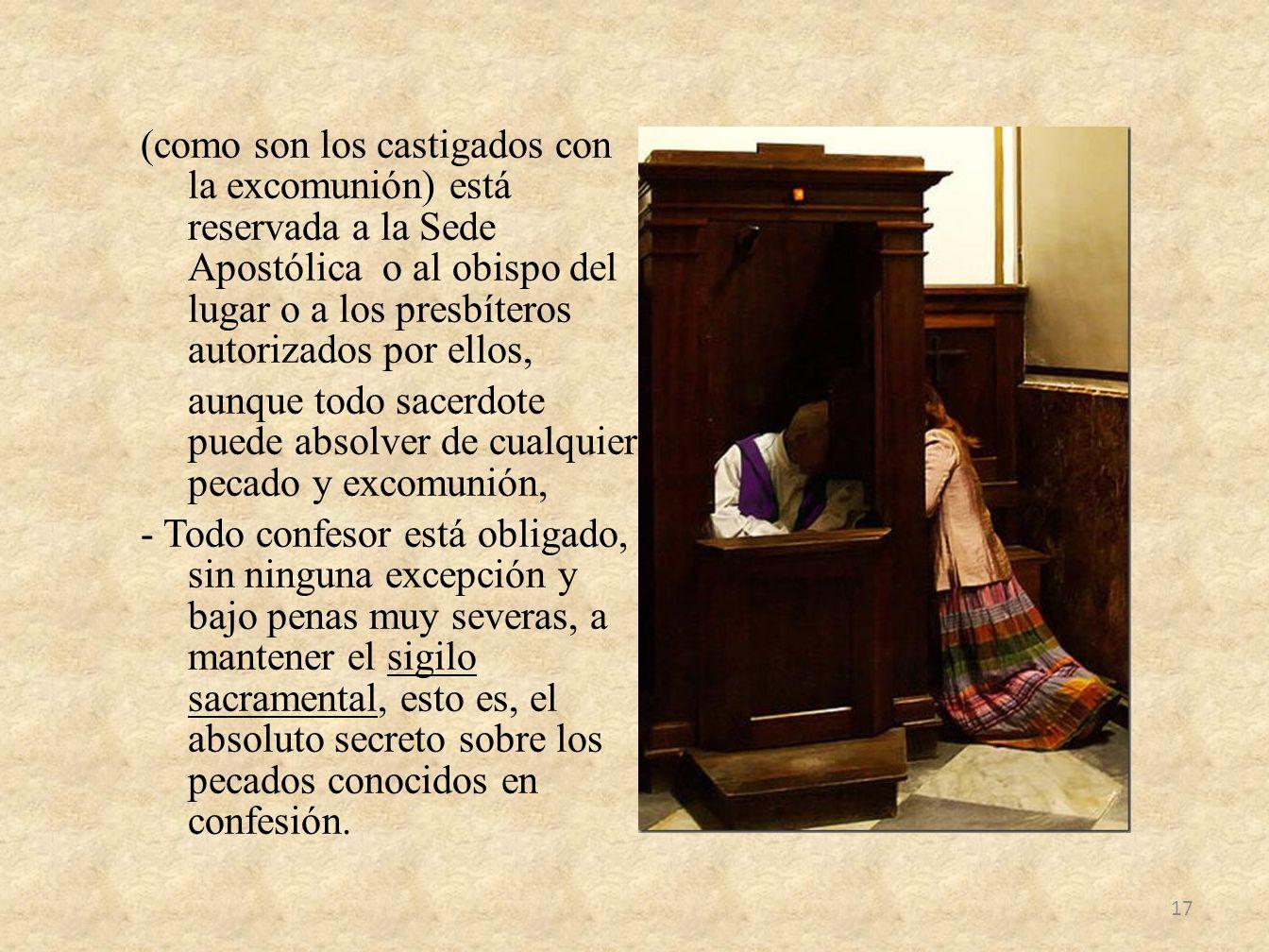 (como son los castigados con la excomunión) está reservada a la Sede Apostólica o al obispo del lugar o a los presbíteros autorizados por ellos, aunqu
