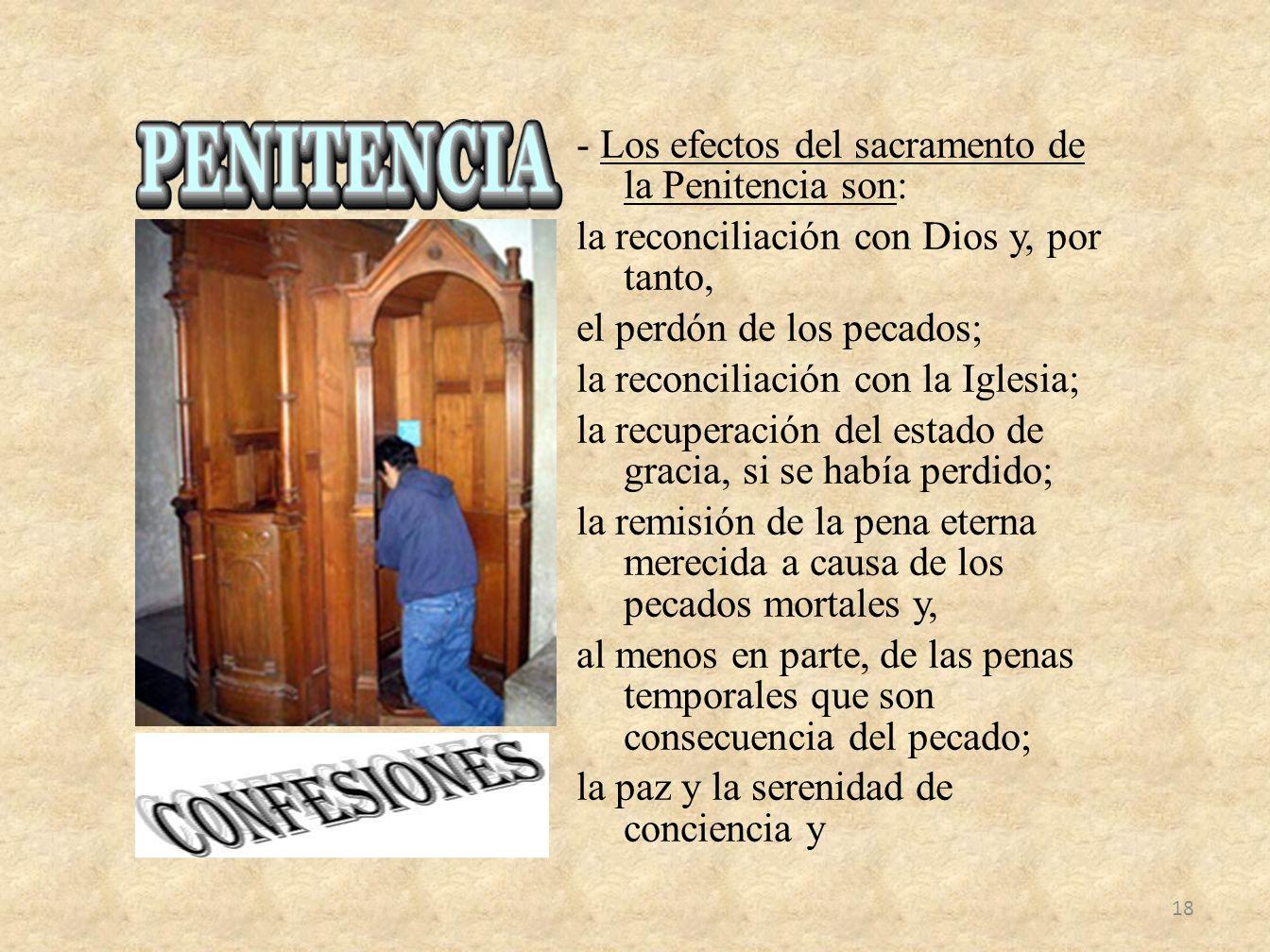 - Los efectos del sacramento de la Penitencia son: la reconciliación con Dios y, por tanto, el perdón de los pecados; la reconciliación con la Iglesia