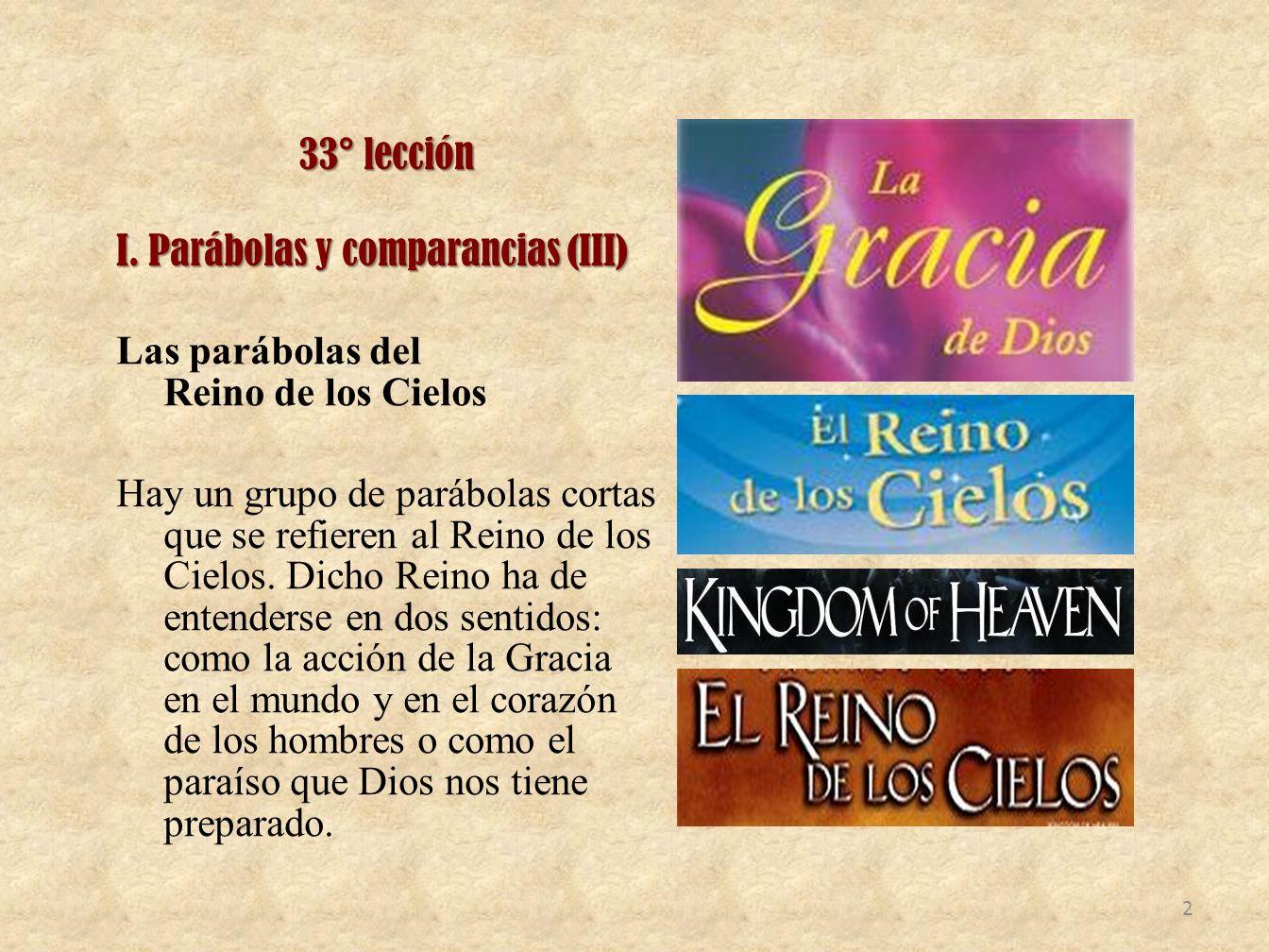 33° lección I. Parábolas y comparancias (III) Las parábolas del Reino de los Cielos Hay un grupo de parábolas cortas que se refieren al Reino de los C