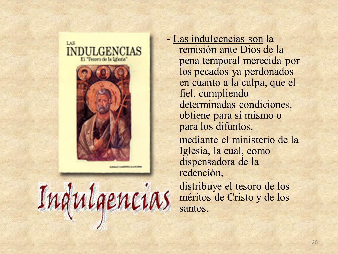 - Las indulgencias son la remisión ante Dios de la pena temporal merecida por los pecados ya perdonados en cuanto a la culpa, que el fiel, cumpliendo